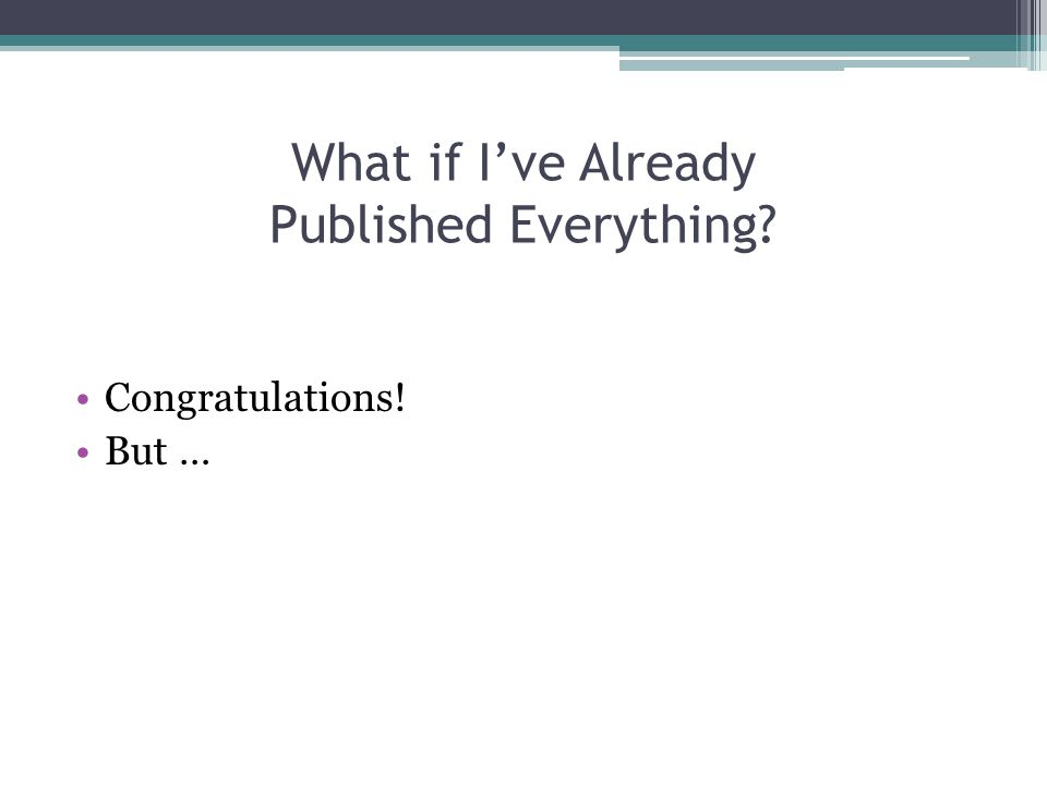 What if I've Already Published Everything Congratulations! But …
