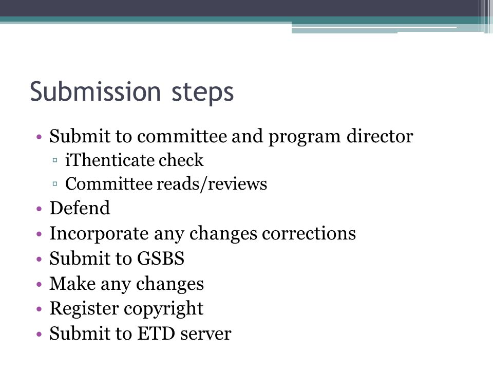 Submission steps Submit to committee and program director ▫iThenticate check ▫Committee reads/reviews Defend Incorporate any changes corrections Submit to GSBS Make any changes Register copyright Submit to ETD server
