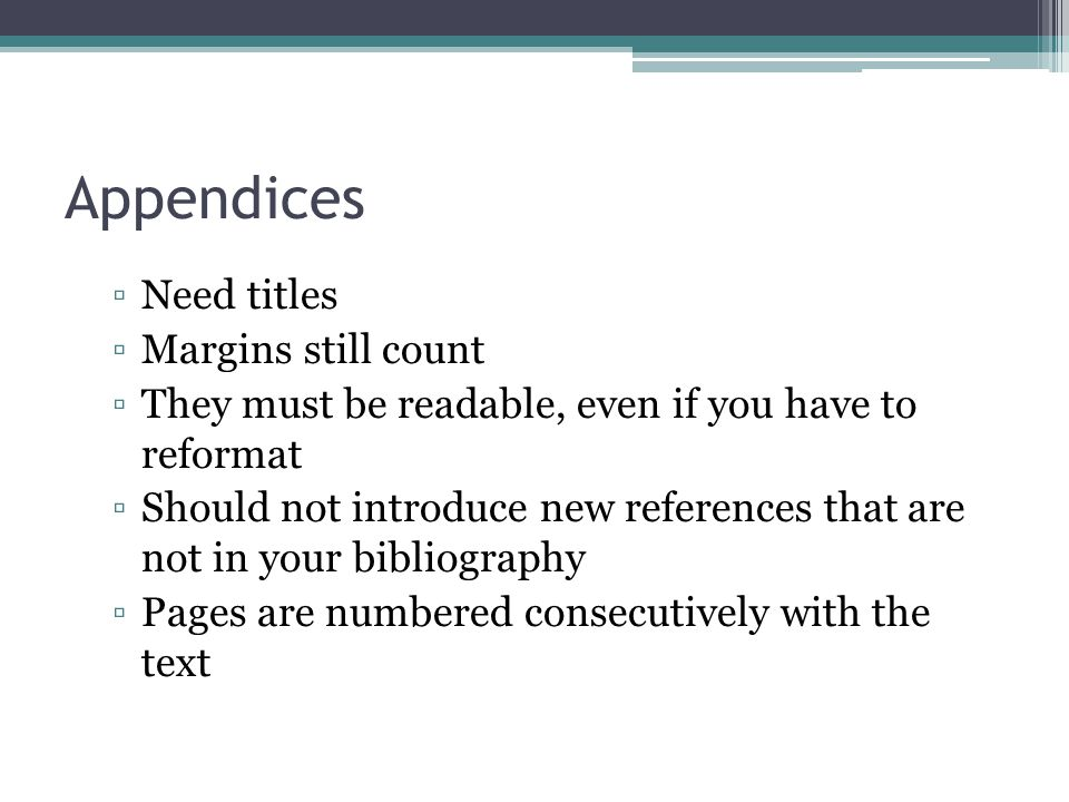 Appendices ▫Need titles ▫Margins still count ▫They must be readable, even if you have to reformat ▫Should not introduce new references that are not in your bibliography ▫Pages are numbered consecutively with the text
