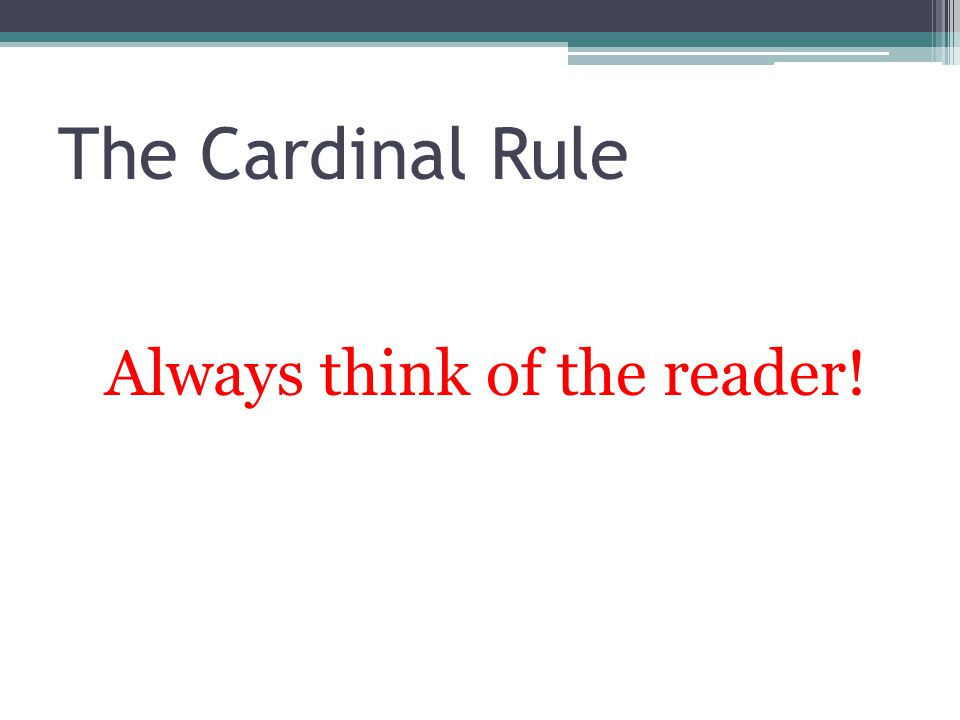 The Cardinal Rule Always think of the reader!