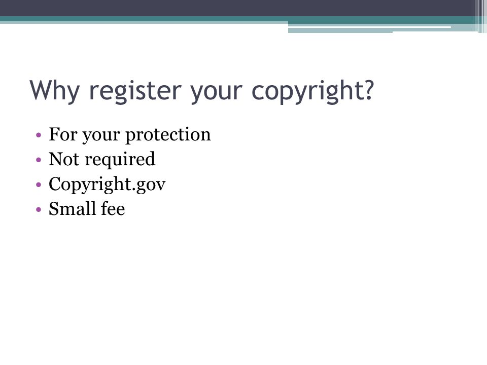 Why register your copyright? For your protection Not required Copyright.gov Small fee