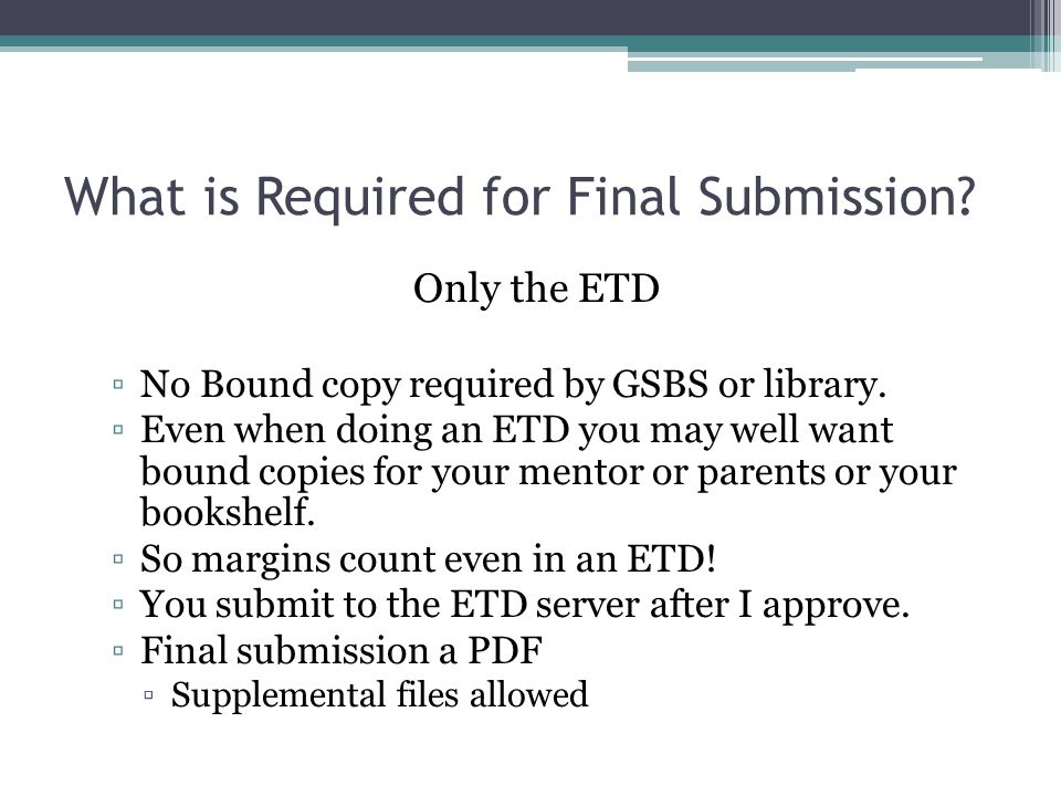What is Required for Final Submission. Only the ETD ▫No Bound copy required by GSBS or library.