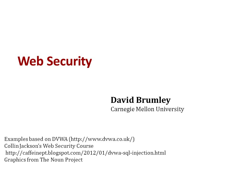 Web Security David Brumley Carnegie Mellon University Examples based on DVWA (http://www.dvwa.co.uk/) Collin Jackson's Web Security Course http://caff