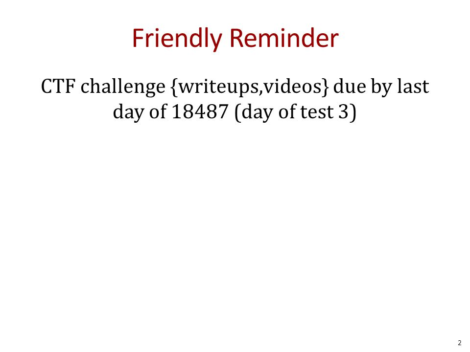 Friendly Reminder CTF challenge {writeups,videos} due by last day of 18487 (day of test 3) 2