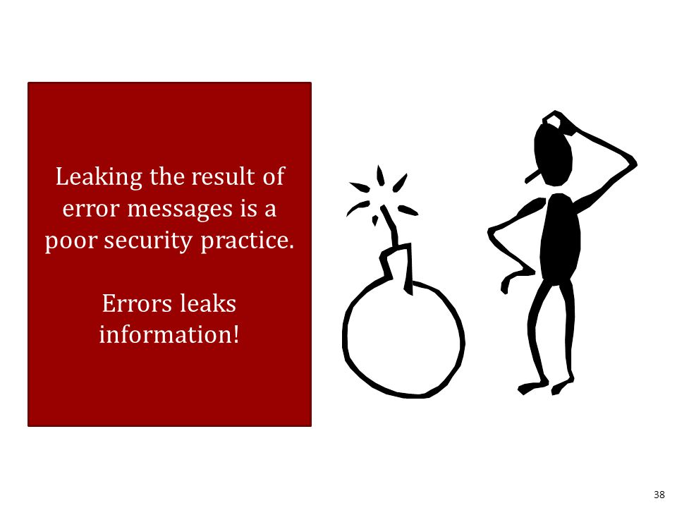 38 Leaking the result of error messages is a poor security practice. Errors leaks information!