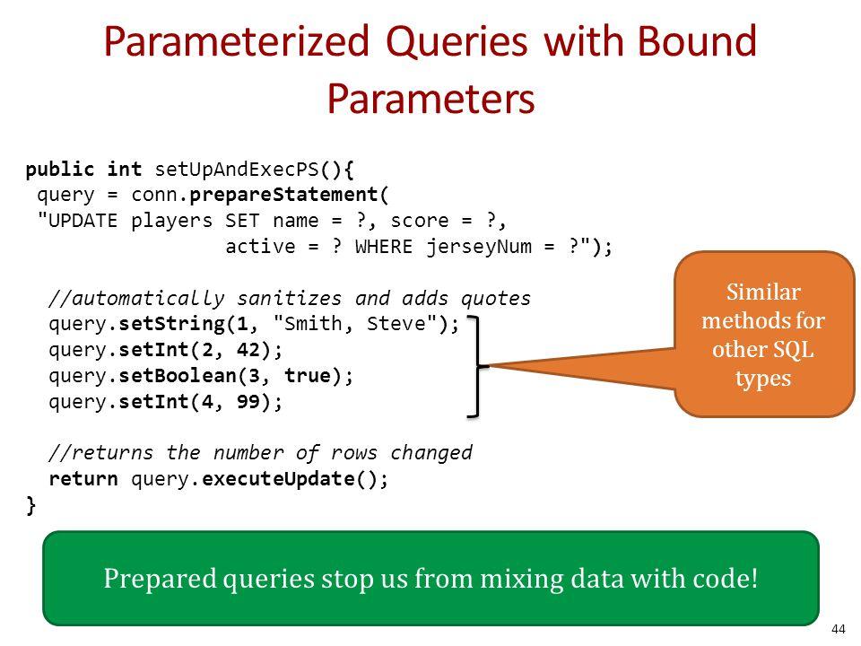 Parameterized Queries with Bound Parameters 44 public int setUpAndExecPS(){ query = conn.prepareStatement( UPDATE players SET name = ?, score = ?, active = .