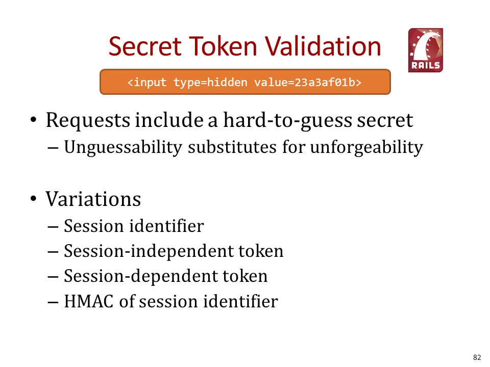 Secret Token Validation Requests include a hard-to-guess secret – Unguessability substitutes for unforgeability Variations – Session identifier – Sess