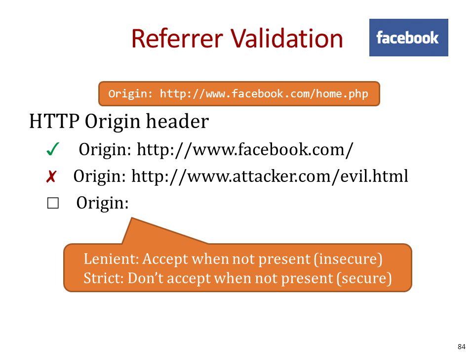 Referrer Validation HTTP Origin header ✓  Origin: http://www.facebook.com/ ✗ Origin: http://www.attacker.com/evil.html ☐ Origin: Lenient: Accept when not present (insecure) Strict: Don't accept when not present (secure) Origin: http://www.facebook.com/home.php 84