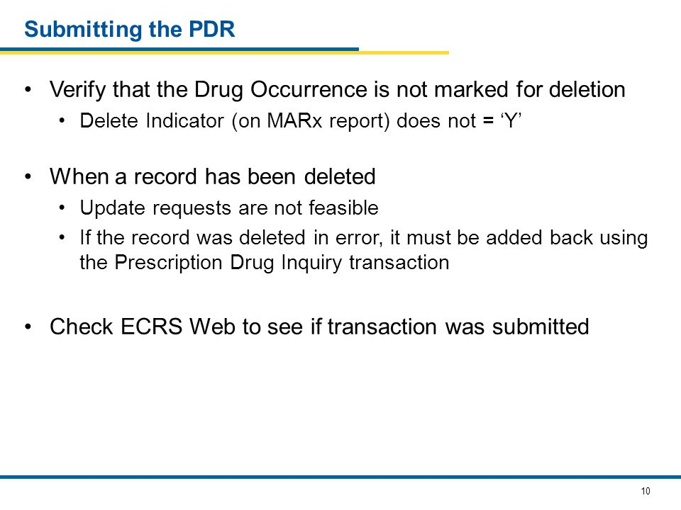 10 Submitting the PDR Verify that the Drug Occurrence is not marked for deletion Delete Indicator (on MARx report) does not = 'Y' When a record has been deleted Update requests are not feasible If the record was deleted in error, it must be added back using the Prescription Drug Inquiry transaction Check ECRS Web to see if transaction was submitted
