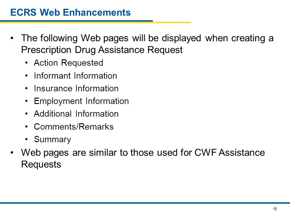 18 ECRS Web Enhancements The following Web pages will be displayed when creating a Prescription Drug Assistance Request Action Requested Informant Information Insurance Information Employment Information Additional Information Comments/Remarks Summary Web pages are similar to those used for CWF Assistance Requests