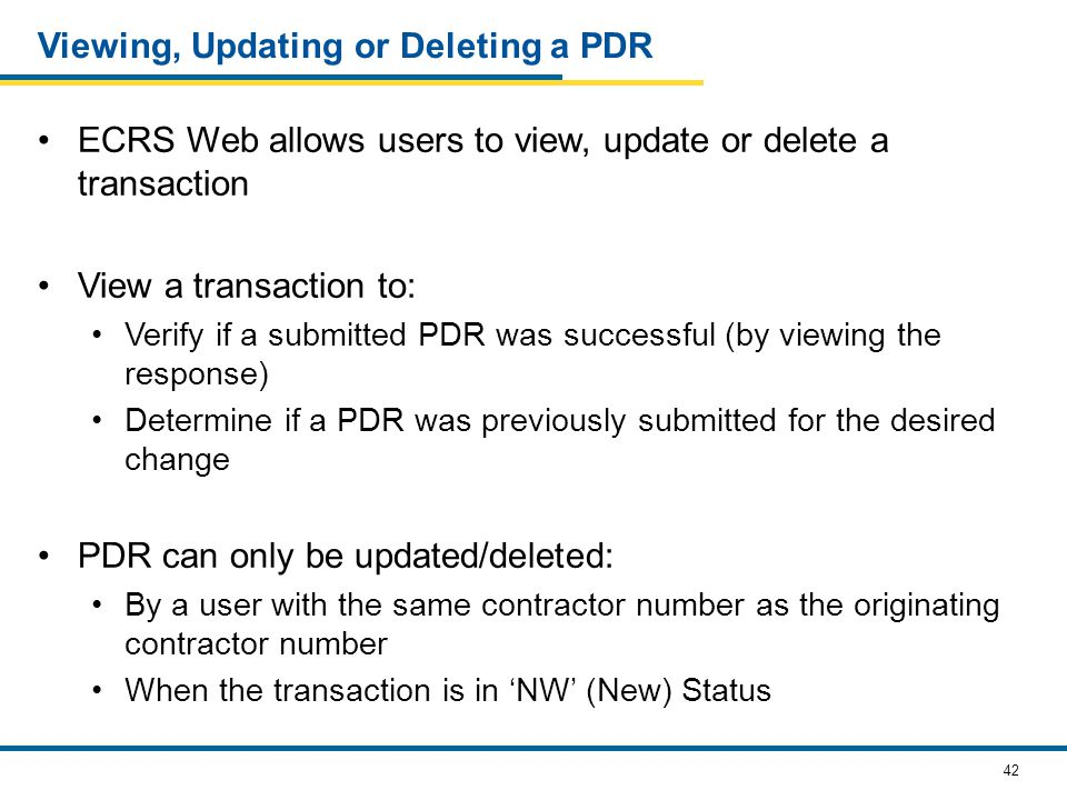 42 Viewing, Updating or Deleting a PDR ECRS Web allows users to view, update or delete a transaction View a transaction to: Verify if a submitted PDR was successful (by viewing the response) Determine if a PDR was previously submitted for the desired change PDR can only be updated/deleted: By a user with the same contractor number as the originating contractor number When the transaction is in 'NW' (New) Status
