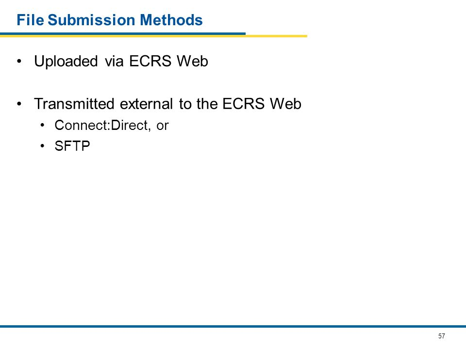 57 File Submission Methods Uploaded via ECRS Web Transmitted external to the ECRS Web Connect:Direct, or SFTP
