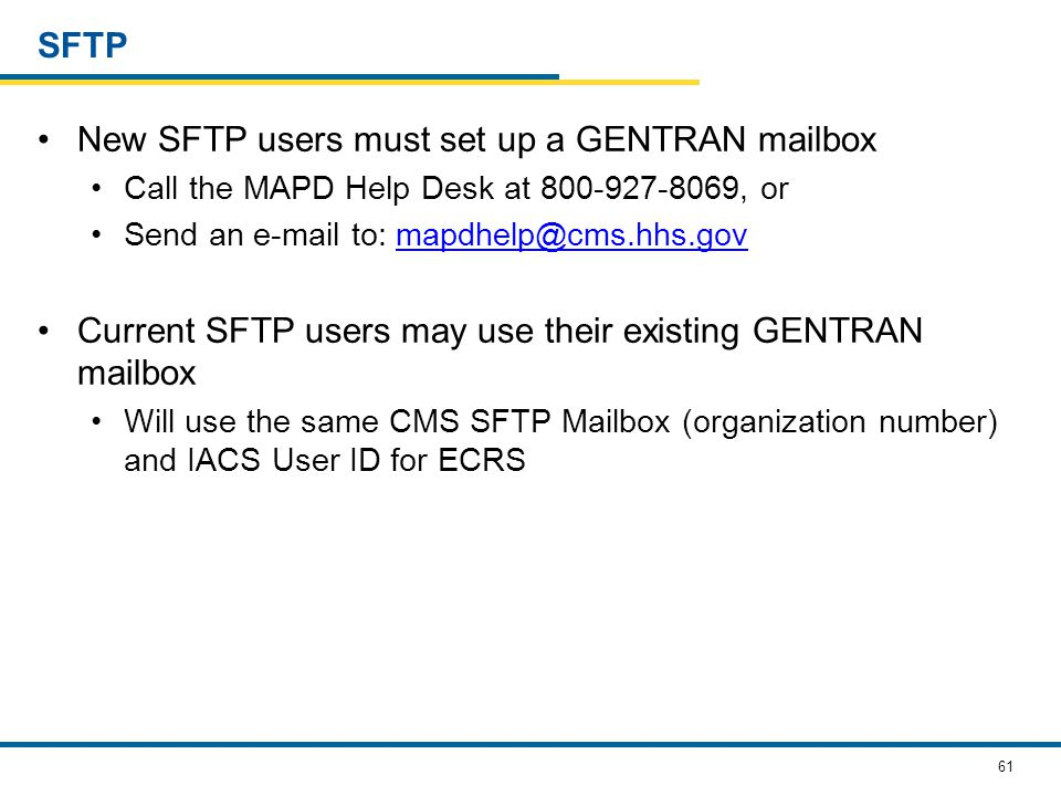 61 SFTP New SFTP users must set up a GENTRAN mailbox Call the MAPD Help Desk at 800-927-8069, or Send an e-mail to: mapdhelp@cms.hhs.govmapdhelp@cms.hhs.gov Current SFTP users may use their existing GENTRAN mailbox Will use the same CMS SFTP Mailbox (organization number) and IACS User ID for ECRS