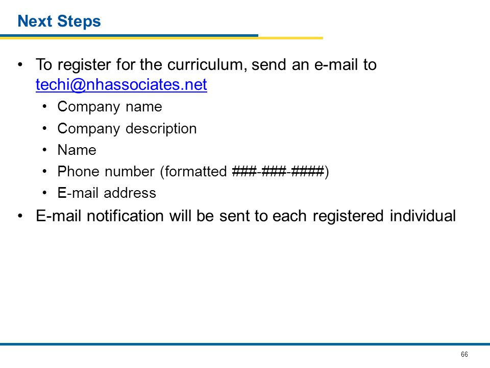 66 Next Steps To register for the curriculum, send an e-mail to techi@nhassociates.net techi@nhassociates.net Company name Company description Name Phone number (formatted ###-###-####) E-mail address E-mail notification will be sent to each registered individual