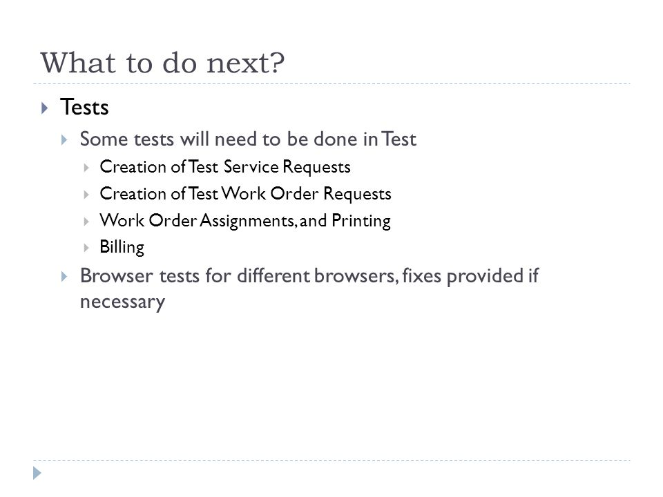 What to do next?  Tests  Some tests will need to be done in Test  Creation of Test Service Requests  Creation of Test Work Order Requests  Work O