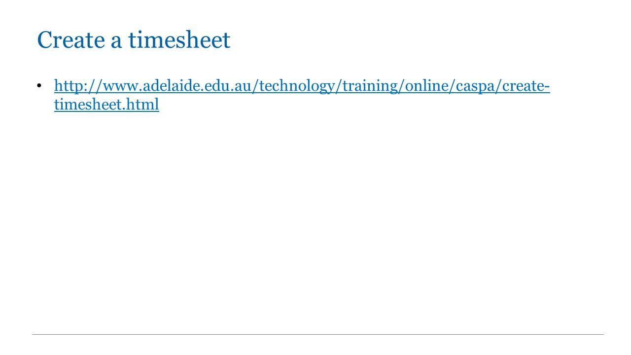 Create a timesheet http://www.adelaide.edu.au/technology/training/online/caspa/create- timesheet.html http://www.adelaide.edu.au/technology/training/online/caspa/create- timesheet.html