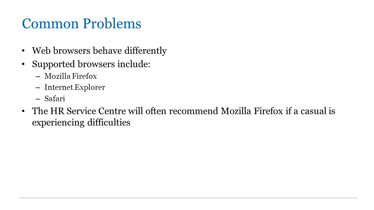 Common Problems Web browsers behave differently Supported browsers include: – Mozilla Firefox – Internet Explorer – Safari The HR Service Centre will