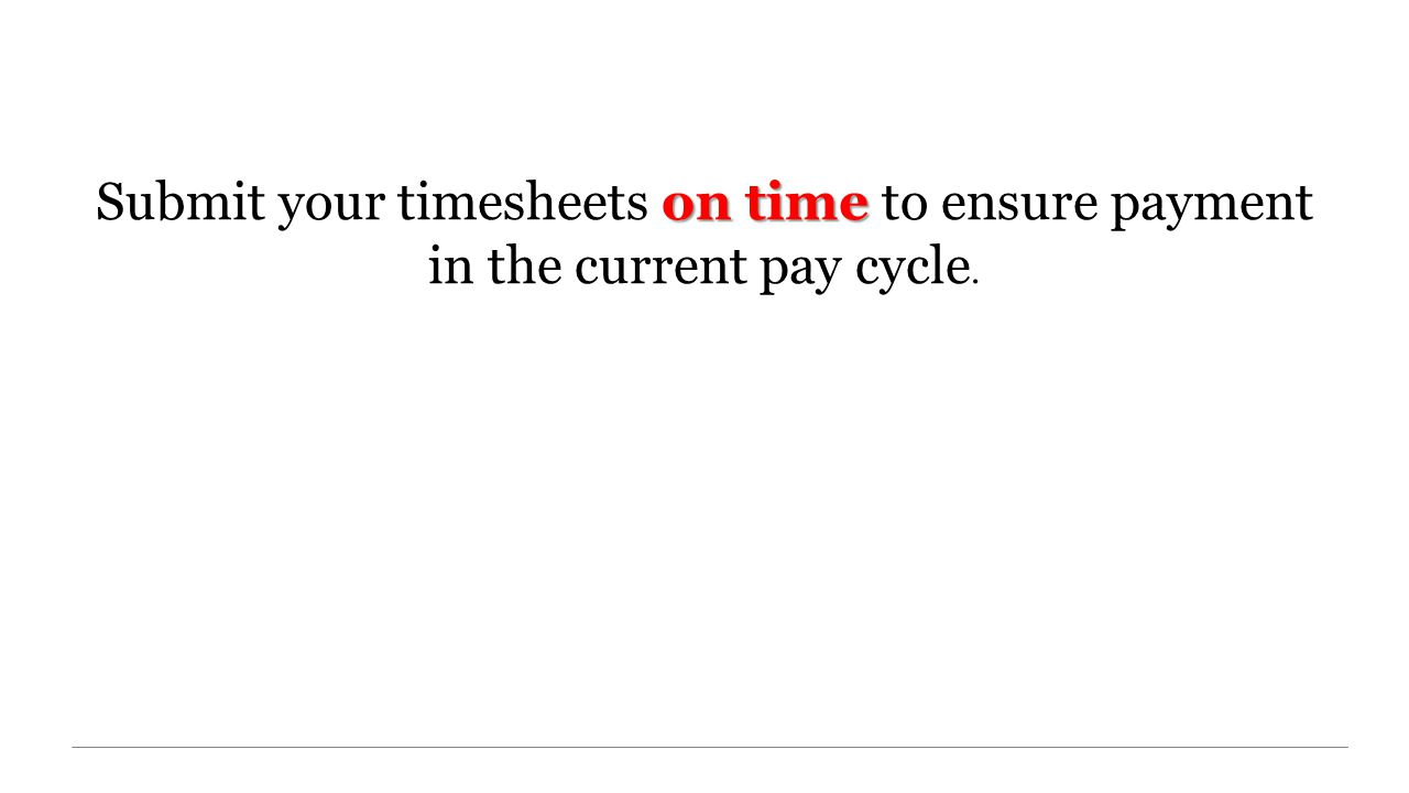 on time Submit your timesheets on time to ensure payment in the current pay cycle.