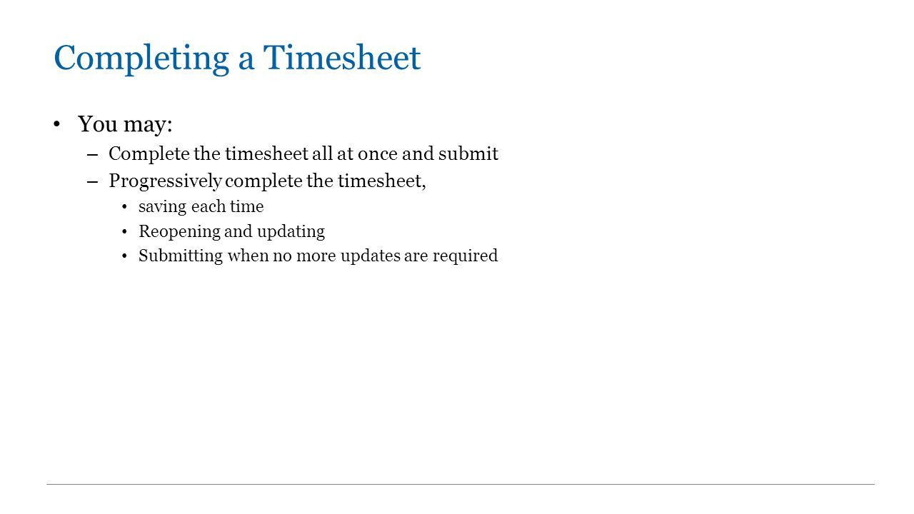 Completing a Timesheet You may: – Complete the timesheet all at once and submit – Progressively complete the timesheet, saving each time Reopening and