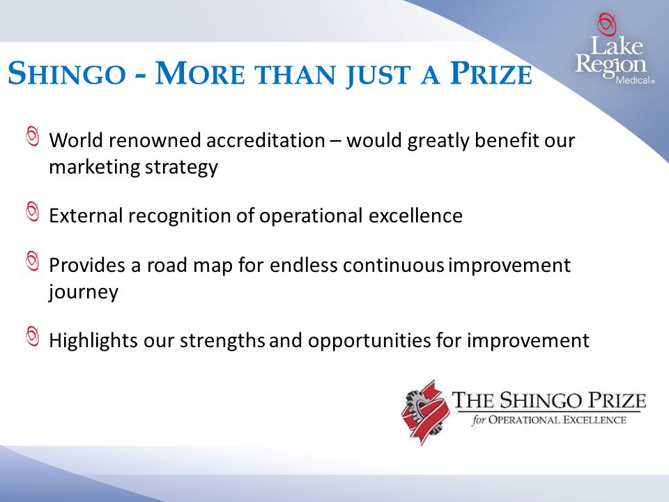 S HINGO - M ORE THAN JUST A P RIZE World renowned accreditation – would greatly benefit our marketing strategy External recognition of operational excellence Provides a road map for endless continuous improvement journey Highlights our strengths and opportunities for improvement