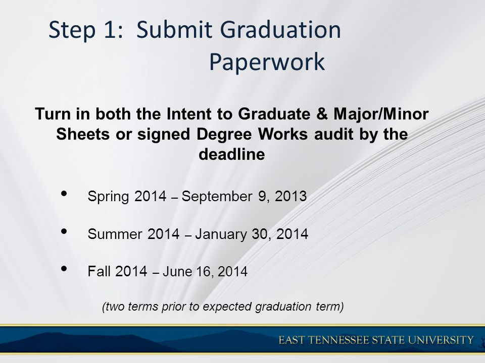 Step 1: Submit Graduation Paperwork Turn in both the Intent to Graduate & Major/Minor Sheets or signed Degree Works audit by the deadline Spring 2014