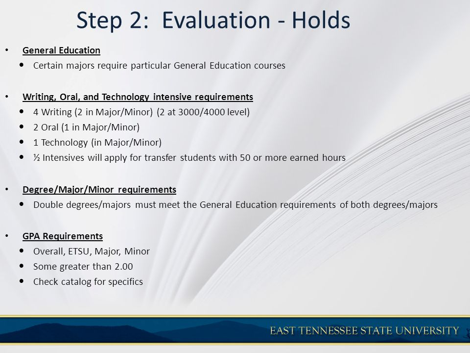 Step 2: Evaluation - Holds General Education Certain majors require particular General Education courses Writing, Oral, and Technology intensive requi