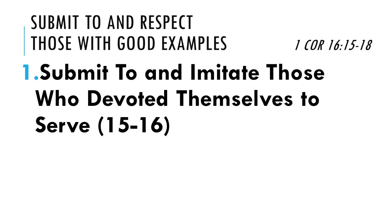 SUBMIT TO AND RESPECT THOSE WITH GOOD EXAMPLES 1 COR 16:15-18 1.Submit To and Imitate Those Who Devoted Themselves to Serve (15-16)