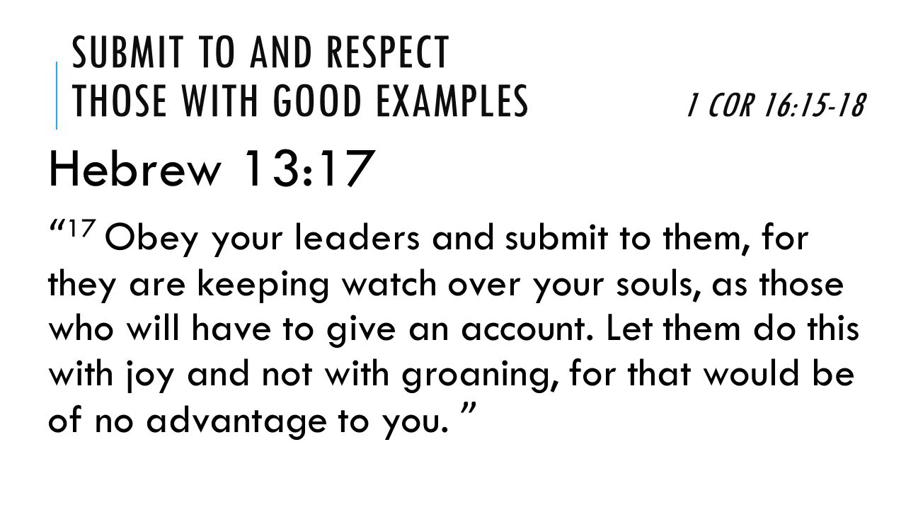 SUBMIT TO AND RESPECT THOSE WITH GOOD EXAMPLES 1 COR 16:15-18 Hebrew 13:7 7 Remember your leaders, those who spoke to you the word of God.