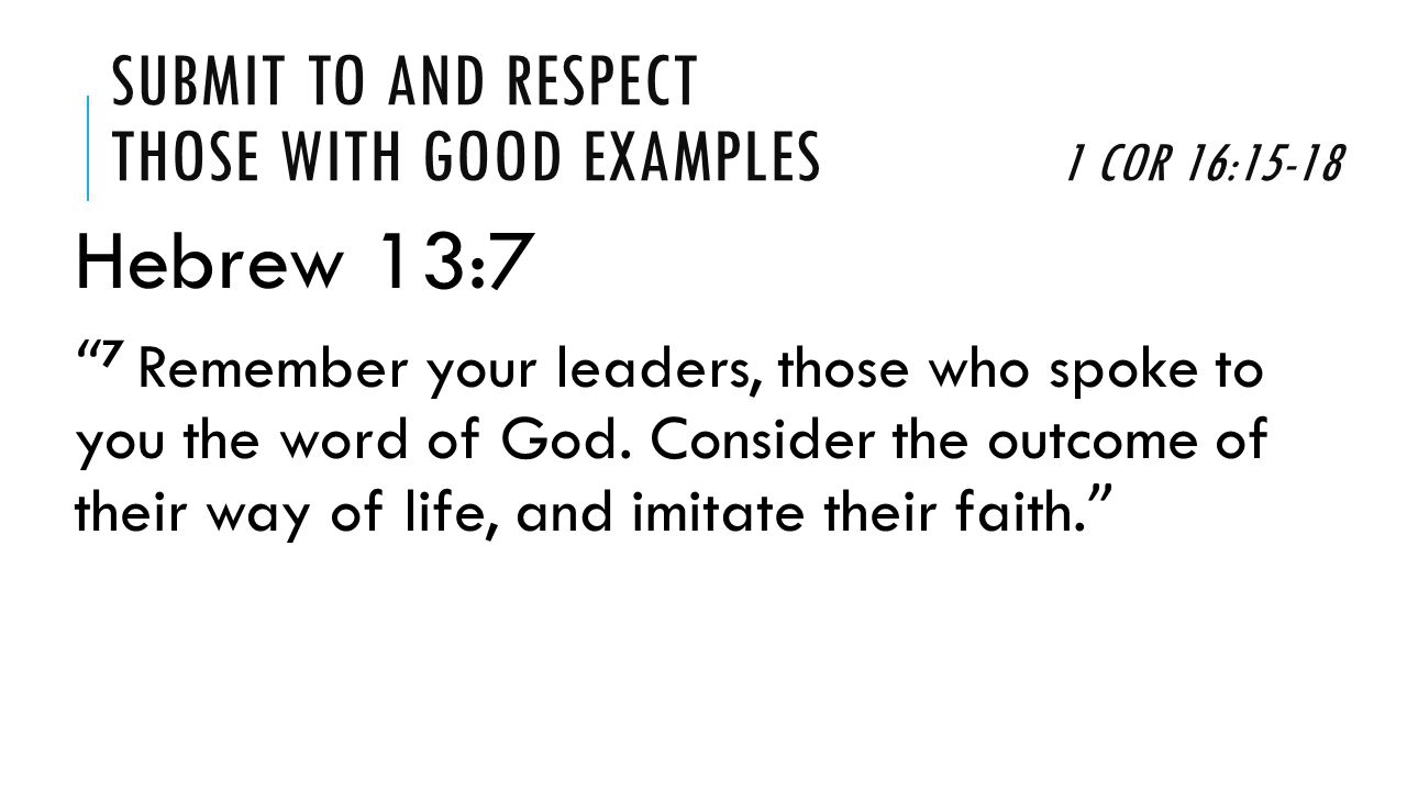 SUBMIT TO AND RESPECT THOSE WITH GOOD EXAMPLES 1 COR 16:15-18 1.Submit To and Imitate Those Who Devoted Themselves to Serve (15-16) 2.Respect and Be Grateful For Those Who Devoted themselves to Serve (17-18)