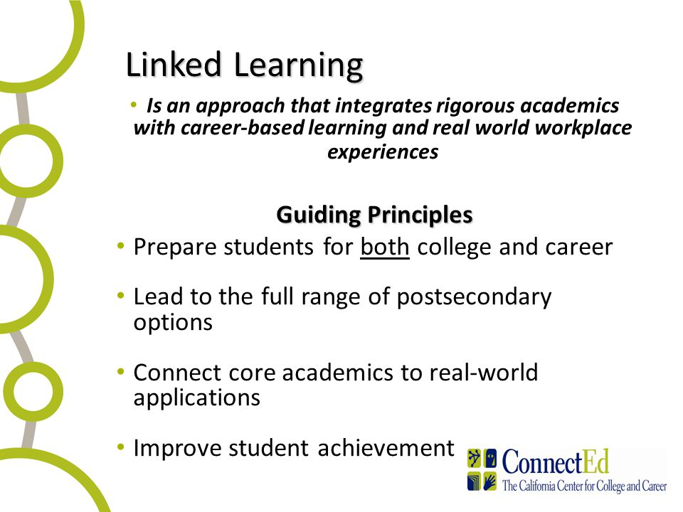 Linked Learning Is an approach that integrates rigorous academics with career-based learning and real world workplace experiences Guiding Principles Prepare students for both college and career Lead to the full range of postsecondary options Connect core academics to real-world applications Improve student achievement 4
