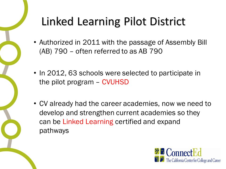 Linked Learning Pilot District Authorized in 2011 with the passage of Assembly Bill (AB) 790 – often referred to as AB 790 In 2012, 63 schools were selected to participate in the pilot program – CVUHSD CV already had the career academies, now we need to develop and strengthen current academies so they can be Linked Learning certified and expand pathways