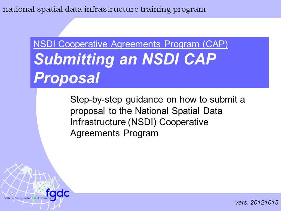 vers. 20121015 national spatial data infrastructure training program NSDI Cooperative Agreements Program (CAP) Submitting an NSDI CAP Proposal Step-by