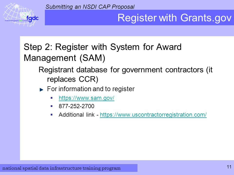 national spatial data infrastructure training program Submitting an NSDI CAP Proposal 11 Register with Grants.gov Step 2: Register with System for Award Management (SAM) Registrant database for government contractors (it replaces CCR) For information and to register  https://www.sam.gov/ https://www.sam.gov/  877-252-2700  Additional link - https://www.uscontractorregistration.com/https://www.uscontractorregistration.com/