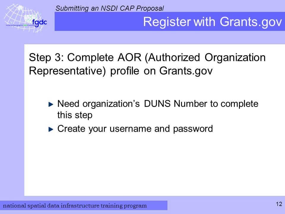 national spatial data infrastructure training program Submitting an NSDI CAP Proposal 12 Register with Grants.gov Step 3: Complete AOR (Authorized Organization Representative) profile on Grants.gov Need organization's DUNS Number to complete this step Create your username and password