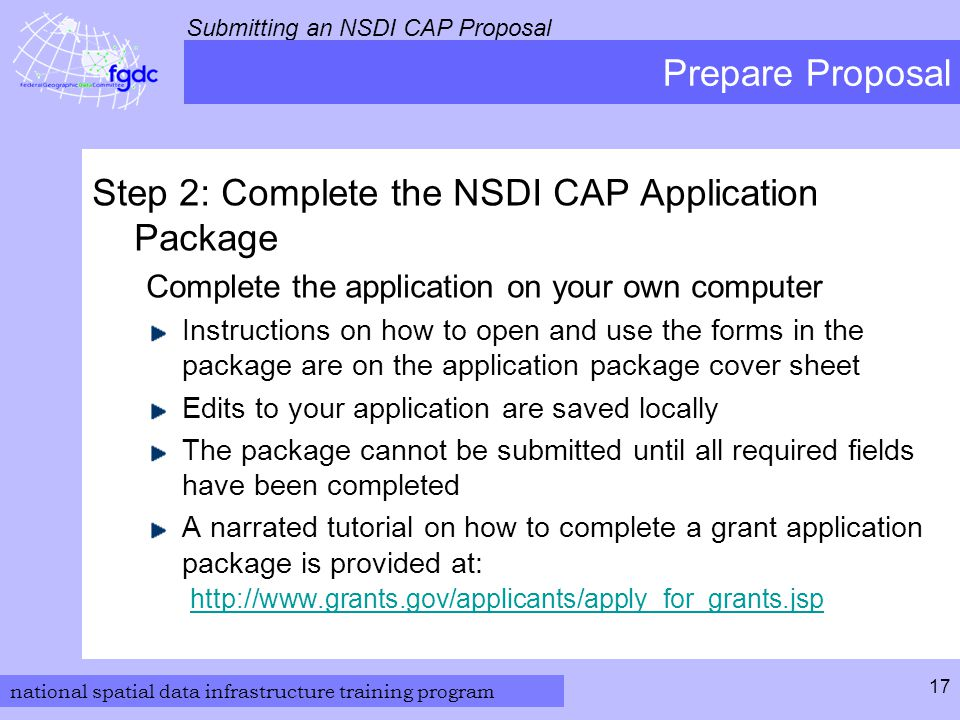 national spatial data infrastructure training program Submitting an NSDI CAP Proposal 17 Prepare Proposal Step 2: Complete the NSDI CAP Application Package Complete the application on your own computer Instructions on how to open and use the forms in the package are on the application package cover sheet Edits to your application are saved locally The package cannot be submitted until all required fields have been completed A narrated tutorial on how to complete a grant application package is provided at: http://www.grants.gov/applicants/apply_for_grants.jsp http://www.grants.gov/applicants/apply_for_grants.jsp