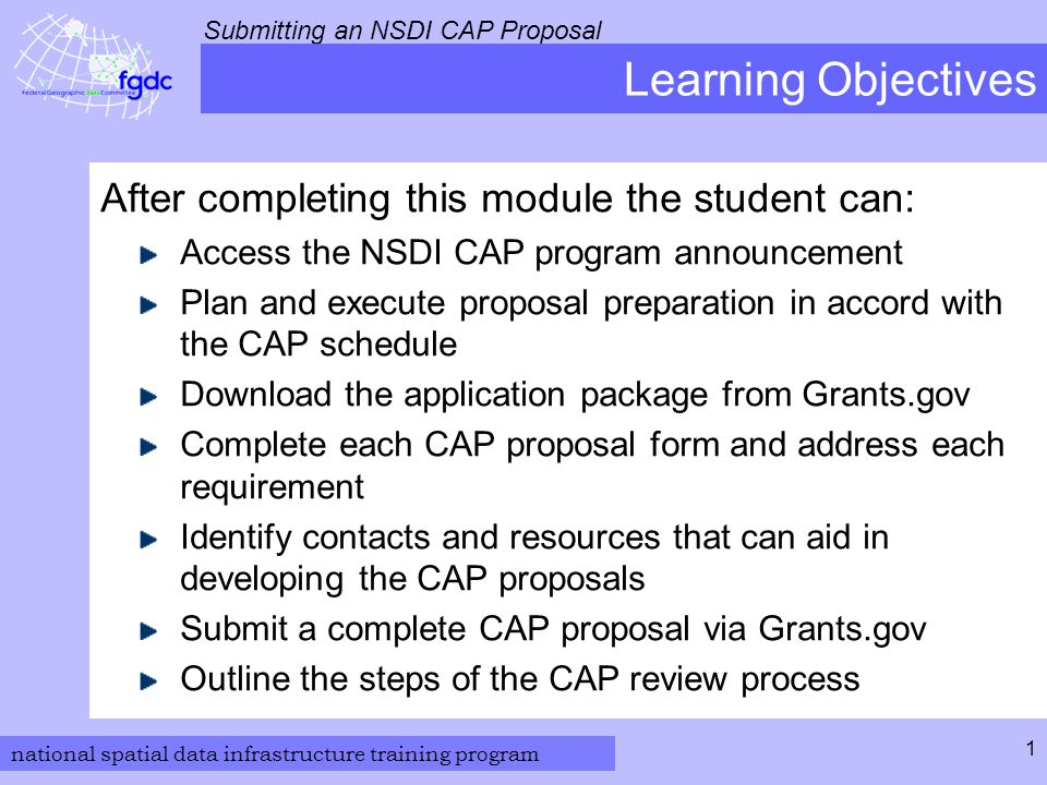 national spatial data infrastructure training program Submitting an NSDI CAP Proposal 1 Learning Objectives After completing this module the student can: Access the NSDI CAP program announcement Plan and execute proposal preparation in accord with the CAP schedule Download the application package from Grants.gov Complete each CAP proposal form and address each requirement Identify contacts and resources that can aid in developing the CAP proposals Submit a complete CAP proposal via Grants.gov Outline the steps of the CAP review process