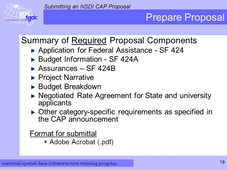 national spatial data infrastructure training program Submitting an NSDI CAP Proposal 19 Prepare Proposal Summary of Required Proposal Components Application for Federal Assistance - SF 424 Budget Information - SF 424A Assurances – SF 424B Project Narrative Budget Breakdown Negotiated Rate Agreement for State and university applicants Other category-specific requirements as specified in the CAP announcement Format for submittal  Adobe Acrobat (.pdf)