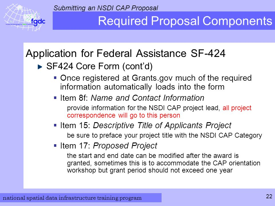 national spatial data infrastructure training program Submitting an NSDI CAP Proposal 22 Required Proposal Components Application for Federal Assistance SF-424 SF424 Core Form (cont'd)  Once registered at Grants.gov much of the required information automatically loads into the form  Item 8f: Name and Contact Information provide information for the NSDI CAP project lead, all project correspondence will go to this person  Item 15: Descriptive Title of Applicants Project be sure to preface your project title with the NSDI CAP Category  Item 17: Proposed Project the start and end date can be modified after the award is granted, sometimes this is to accommodate the CAP orientation workshop but grant period should not exceed one year