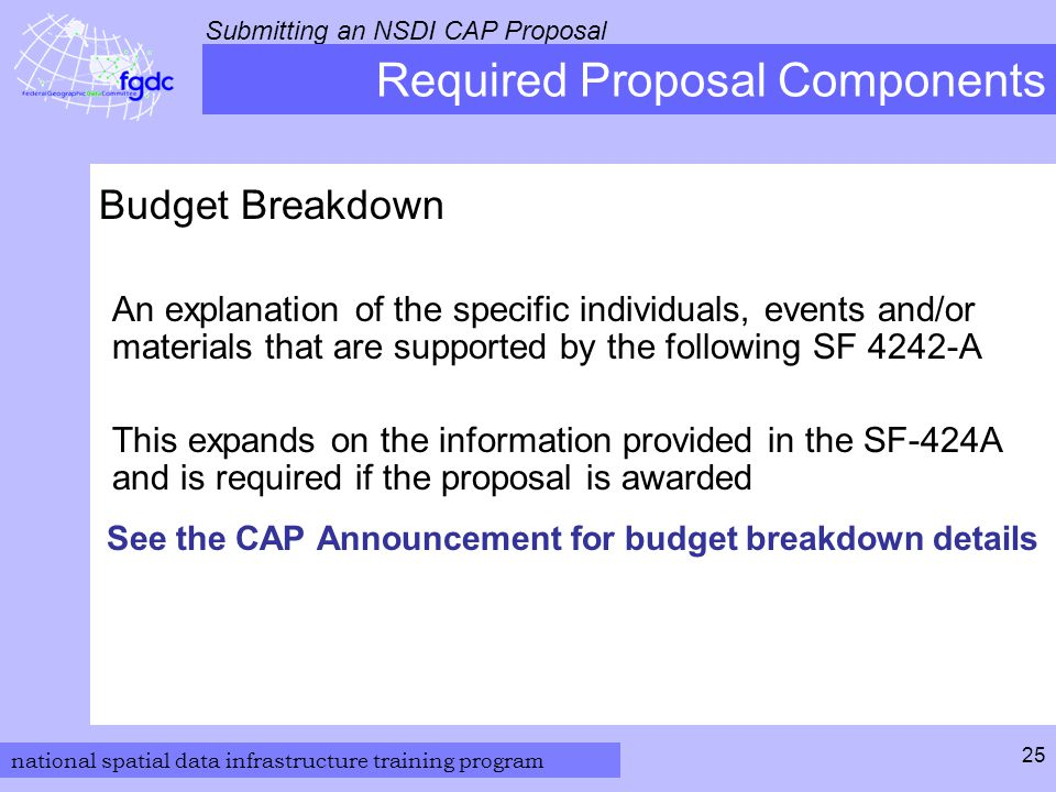 national spatial data infrastructure training program Submitting an NSDI CAP Proposal 25 Required Proposal Components Budget Breakdown An explanation of the specific individuals, events and/or materials that are supported by the following SF 4242-A This expands on the information provided in the SF-424A and is required if the proposal is awarded See the CAP Announcement for budget breakdown details