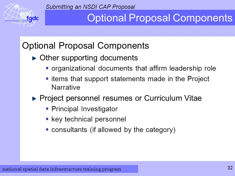 national spatial data infrastructure training program Submitting an NSDI CAP Proposal 32 Optional Proposal Components Other supporting documents  organizational documents that affirm leadership role  items that support statements made in the Project Narrative Project personnel resumes or Curriculum Vitae  Principal Investigator  key technical personnel  consultants (if allowed by the category)