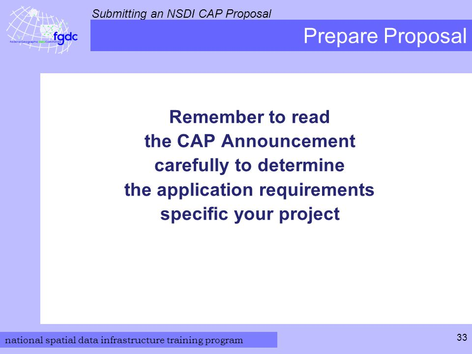 national spatial data infrastructure training program Submitting an NSDI CAP Proposal 33 Prepare Proposal Remember to read the CAP Announcement carefully to determine the application requirements specific your project