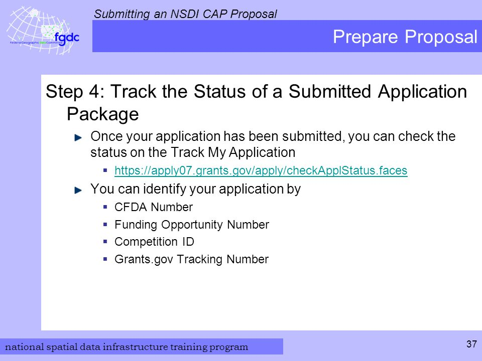 national spatial data infrastructure training program Submitting an NSDI CAP Proposal 37 Prepare Proposal Step 4: Track the Status of a Submitted Application Package Once your application has been submitted, you can check the status on the Track My Application  https://apply07.grants.gov/apply/checkApplStatus.faces https://apply07.grants.gov/apply/checkApplStatus.faces You can identify your application by  CFDA Number  Funding Opportunity Number  Competition ID  Grants.gov Tracking Number