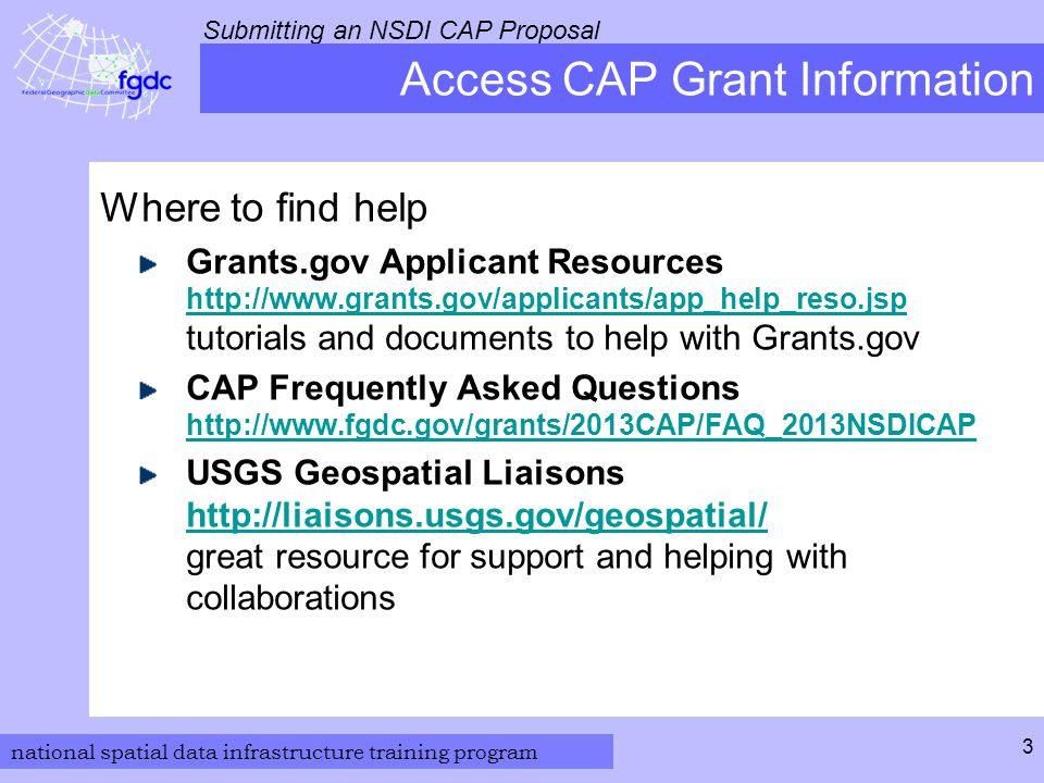 national spatial data infrastructure training program Submitting an NSDI CAP Proposal 3 Access CAP Grant Information Where to find help Grants.gov Applicant Resources http://www.grants.gov/applicants/app_help_reso.jsp tutorials and documents to help with Grants.gov http://www.grants.gov/applicants/app_help_reso.jsp CAP Frequently Asked Questions http://www.fgdc.gov/grants/2013CAP/FAQ_2013NSDICAP http://www.fgdc.gov/grants/2013CAP/FAQ_2013NSDICAP USGS Geospatial Liaisons http://liaisons.usgs.gov/geospatial/ great resource for support and helping with collaborations http://liaisons.usgs.gov/geospatial/