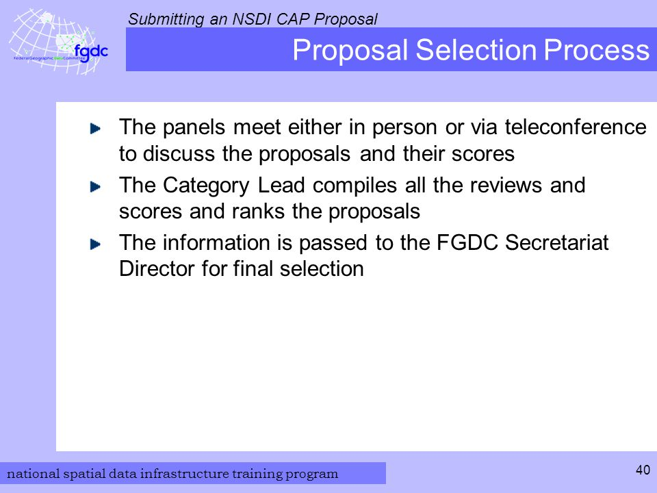 national spatial data infrastructure training program Submitting an NSDI CAP Proposal 40 Proposal Selection Process The panels meet either in person or via teleconference to discuss the proposals and their scores The Category Lead compiles all the reviews and scores and ranks the proposals The information is passed to the FGDC Secretariat Director for final selection