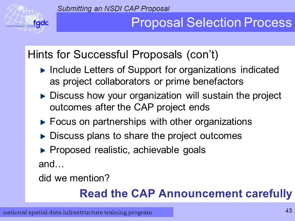 national spatial data infrastructure training program Submitting an NSDI CAP Proposal 43 Proposal Selection Process Hints for Successful Proposals (con't) Include Letters of Support for organizations indicated as project collaborators or prime benefactors Discuss how your organization will sustain the project outcomes after the CAP project ends Focus on partnerships with other organizations Discuss plans to share the project outcomes Proposed realistic, achievable goals and… did we mention.