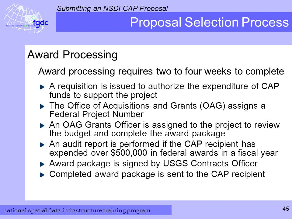 national spatial data infrastructure training program Submitting an NSDI CAP Proposal 45 Proposal Selection Process Award Processing Award processing requires two to four weeks to complete A requisition is issued to authorize the expenditure of CAP funds to support the project The Office of Acquisitions and Grants (OAG) assigns a Federal Project Number An OAG Grants Officer is assigned to the project to review the budget and complete the award package An audit report is performed if the CAP recipient has expended over $500,000 in federal awards in a fiscal year Award package is signed by USGS Contracts Officer Completed award package is sent to the CAP recipient