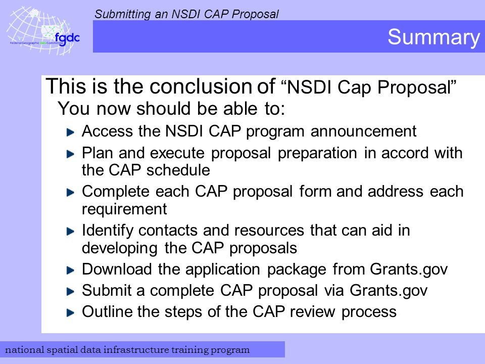 national spatial data infrastructure training program Submitting an NSDI CAP Proposal Summary This is the conclusion of NSDI Cap Proposal You now should be able to: Access the NSDI CAP program announcement Plan and execute proposal preparation in accord with the CAP schedule Complete each CAP proposal form and address each requirement Identify contacts and resources that can aid in developing the CAP proposals Download the application package from Grants.gov Submit a complete CAP proposal via Grants.gov Outline the steps of the CAP review process