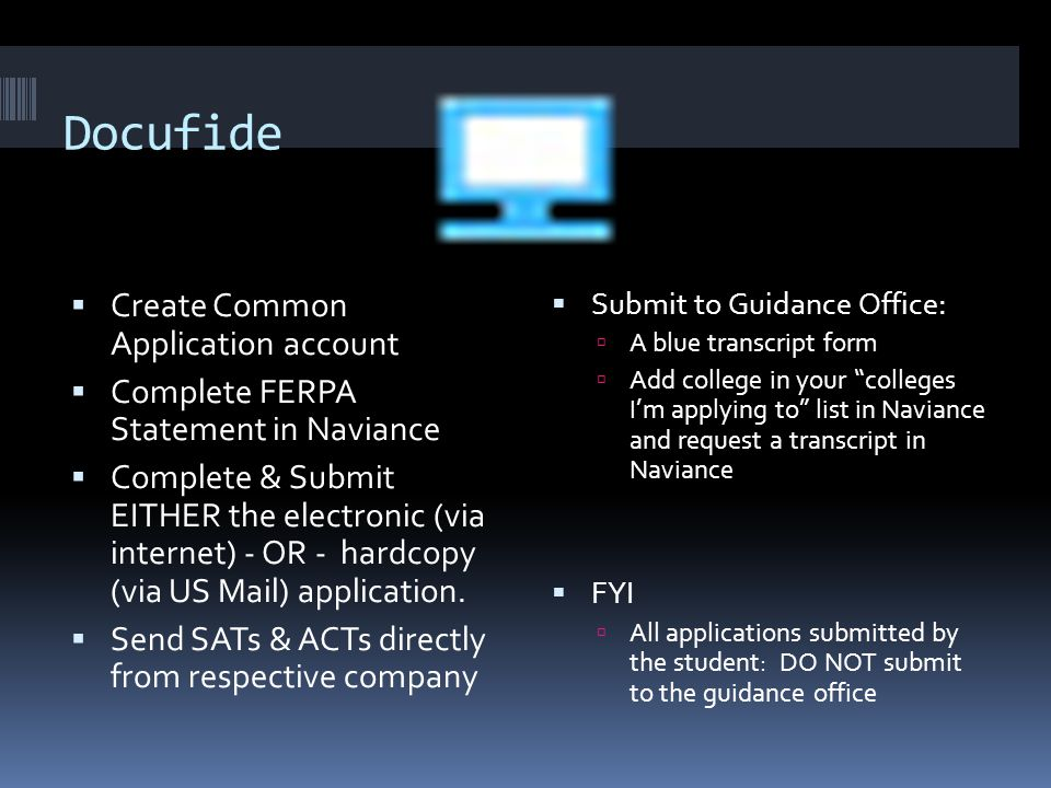 Docufide  Create Common Application account  Complete FERPA Statement in Naviance  Complete & Submit EITHER the electronic (via internet) - OR - hardcopy (via US Mail) application.