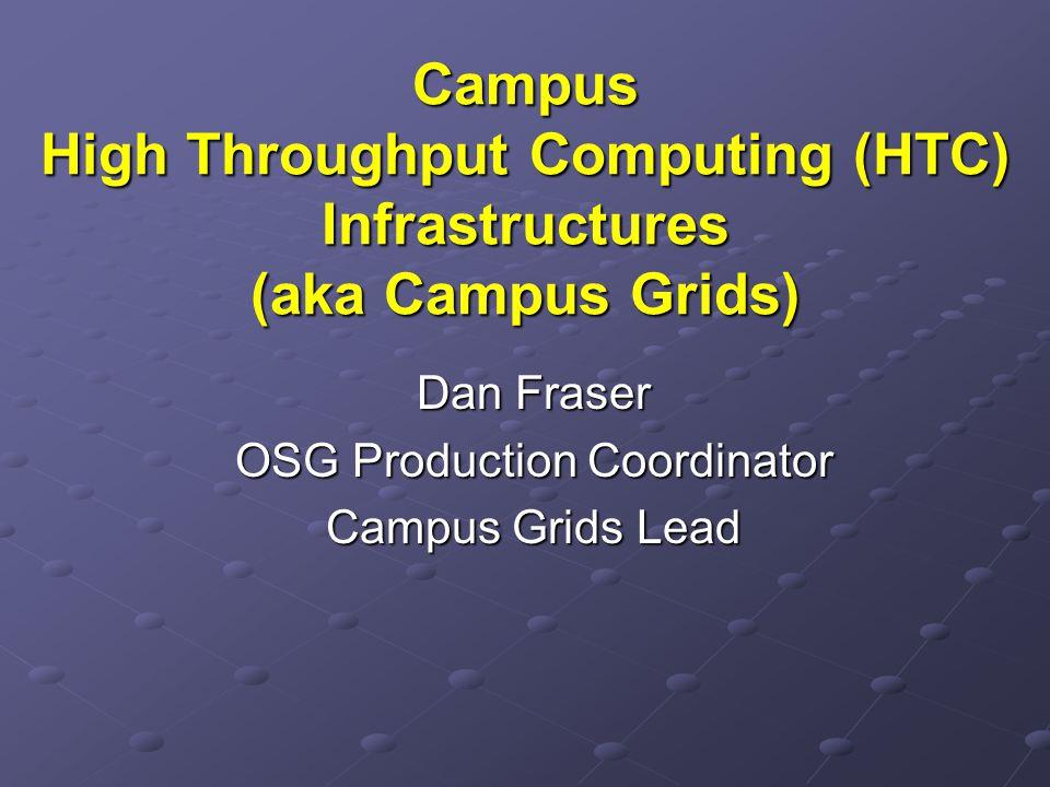 Campus High Throughput Computing (HTC) Infrastructures (aka Campus Grids) Dan Fraser OSG Production Coordinator Campus Grids Lead